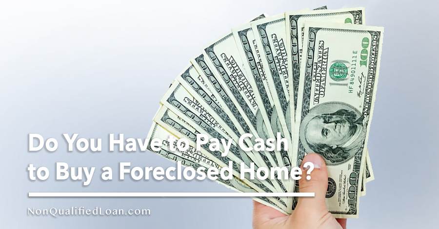 Do You Have to Pay Cash to Buy a Foreclosed Home? - Non-Qualified Loan